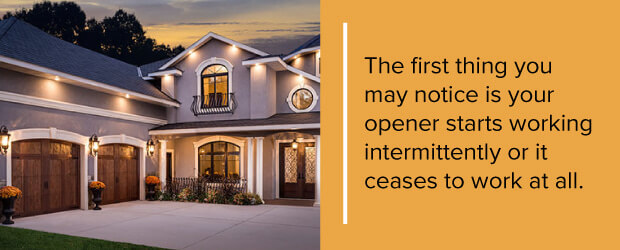 The first thing you may notice is your opener starts working intermittently or it ceases to work at all.